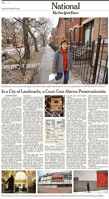 THE NEW YORK TIMES (USA)(Top down) Carol Mrowka went to court when Chicago deemed her East Village neighborhood a landmark.  'It's a nice neighborhood,' she said. 'But this is not a landmark.'; Some residents say the East Village is not as significant as other city landmark districts.; Preservationists worry how a ruling will affect Chicago landmarks like the Cultural Center, Wrigley Field and the Carson, Pirie, Scott and Company building.  (Credit: Amanda Rivkin for The New York Times){quote}In a City of Landmarks, a Court Case Alarms Preservationists,{quote} p. A 12,March 24, 2009.