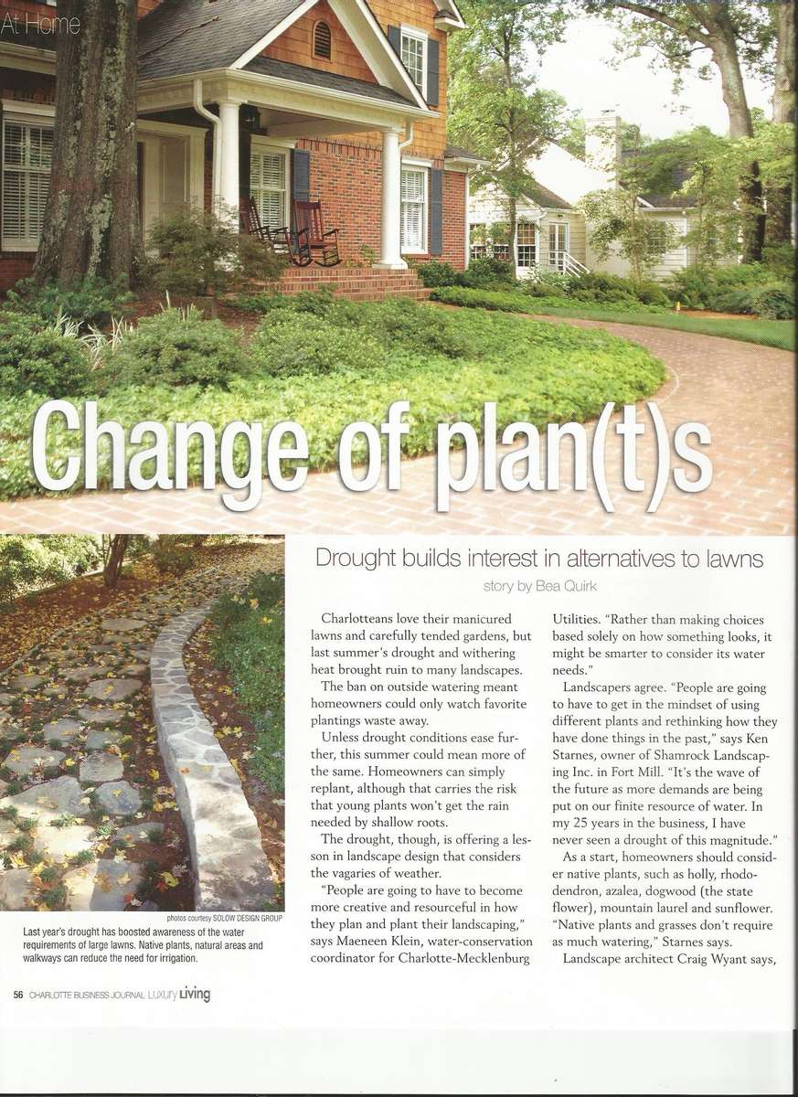 As a contributing author for the featured article titled {quote}Change of Plants.{quote} Ric Solow, founder and owner of Solow Design Group, Inc. Points out water-conscience ways Charlotte homeowners can plan their landscapes to become drought friendly.